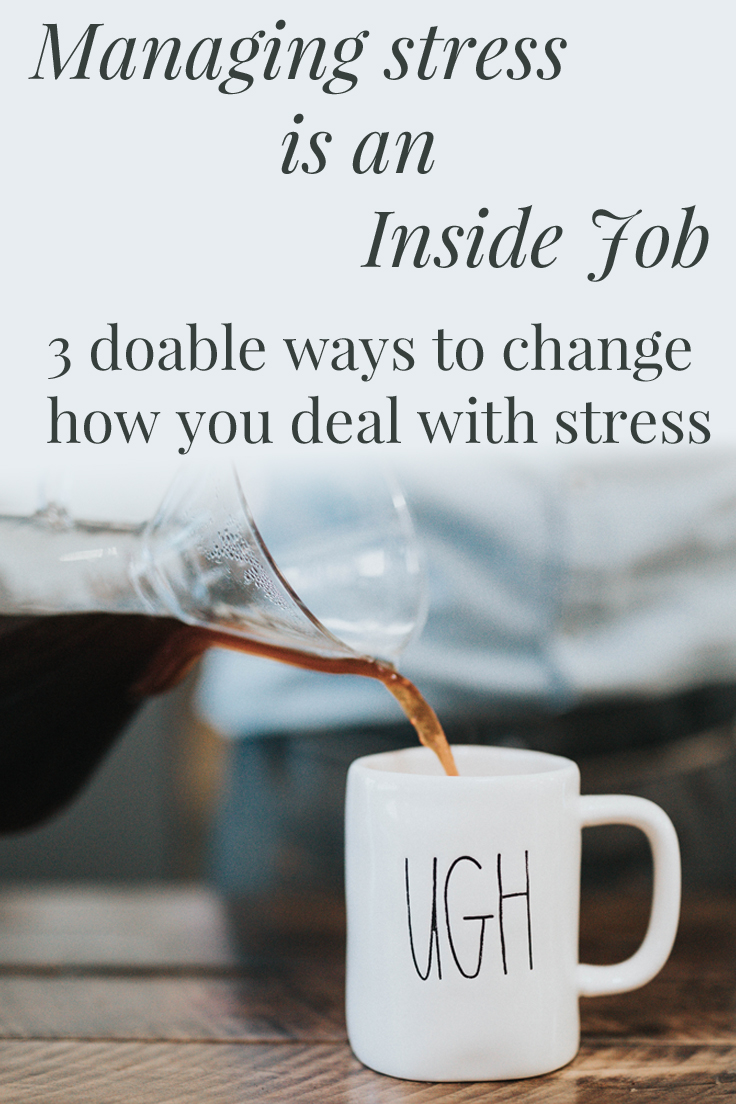 Managing stress is an inside job. 3 doable ways to change how you deal with stress